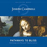Pathways to Bliss: Mythology and Personal Transformation (The Collected Works of Joseph Campbell)