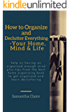 how to organize and declutter everything-- your home, mind & life: Help on having an organized enough mind plus tips from the best home organizing book to get organized and learn decluttering