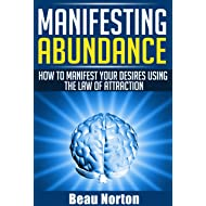Manifesting Abundance: How to Manifest Your Desires Using the Law of Attraction: (Achieve Success Using the Powers of Your Mind) (How to Properly Use the Law of Attraction Book 1)