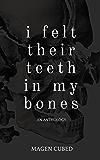 I Felt Their Teeth In My Bones: An Anthology