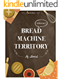 Bread Machine Territory Vol. 1: Feel the Spirit in Your Little Kitchen with 500 Colorful Bread Machine Recipes! (Bread Machine Cookbook, Gluten Free Bread Machines, Whole Wheat Bread Recipe,...)