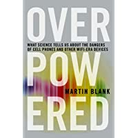 Overpowered: What Science Tells Us about the Dangers of Cell Phones and Other WIFI-Era Devices