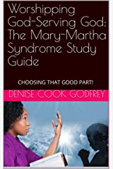 Worshipping God-Serving God: The Mary-Martha Syndrome-Bible Study Guide: For Individual or Group Study Kindle Edition