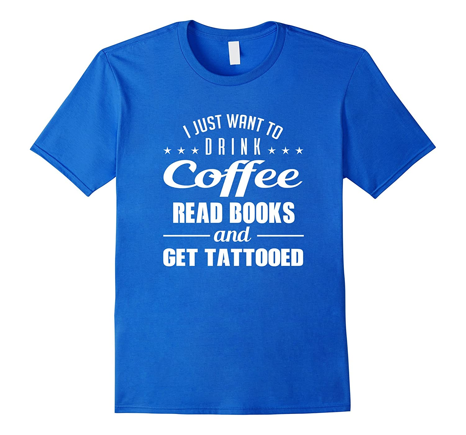 I Just Want To Drink Coffee Read Book Get Tattooed T Shirt-CL – Colamaga