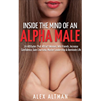 Inside The Mind of An Alpha Male: 16 Attitudes That Attract Women, Win Friends, Increase Confidence, Gain Charisma, Master Leadership, and Dominate Life ... and Dating Advice for Men Book 2)