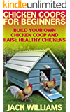 Chicken Coops for Beginners: Build Your Own Chicken Coop and Raise Healthy Chickens: (DIY Chicken Coops, Chicken Coop Plans)