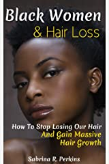 Black Women & Hair Loss: How To Stop Losing Our Hair & Gain Massive Hair Growth Kindle Edition
