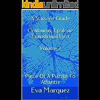 A Starseed Guide Centaurus, Epsilone Erinadi and Lyra Volume 2: Piece Of A Puzzle To Atlantis (English Edition)