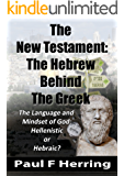 The New Testament: The Hebrew  Behind The Greek: The Language and Mindset of God: Hebraic or Hellenistic?