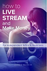 How To Live Stream And Make Money: For Independent Artists & Musicians Kindle Edition