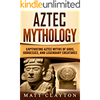 Aztec Mythology: Captivating Aztec Myths of Gods, Goddesses, and Legendary Creatures