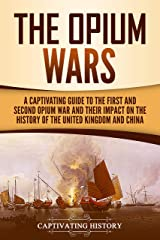 The Opium Wars: A Captivating Guide to the First and Second Opium War and Their Impact on the History of the United Kingdom and China Kindle Edition