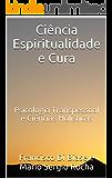 Ciência Espiritualidade e Cura: Psicologia Transpessoal e  Ciências Holísticas   Uma transformadora síntese da ciência da consciência com as tradições espirituais revelando a mente quântica não-local