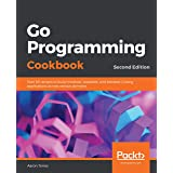 Go Programming Cookbook: Over 85 recipes to build modular, readable, and testable Golang applications across various domains,