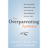 The Overparenting Epidemic: Why Helicopter Parenting Is Bad for Your Kids . . . and Dangerous for You, Too!