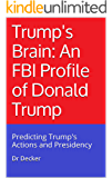 Trump's Brain: An FBI Profile of Donald Trump: Predicting Trump's Actions and Presidency (English Edition)