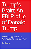 Trump's Brain: An FBI Profile of Donald Trump: Predicting Trump's Actions and Presidency
