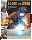 Learn to Weld: Beginning MIG Welding and Metal Fabrication Basics - Includes techniques you can use for home and automotive repair, metal fabrication projects, sculpture, and more