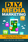 D.I.Y. Media Marketing: How To Become Your Own Media Company Selling Any Product or Service