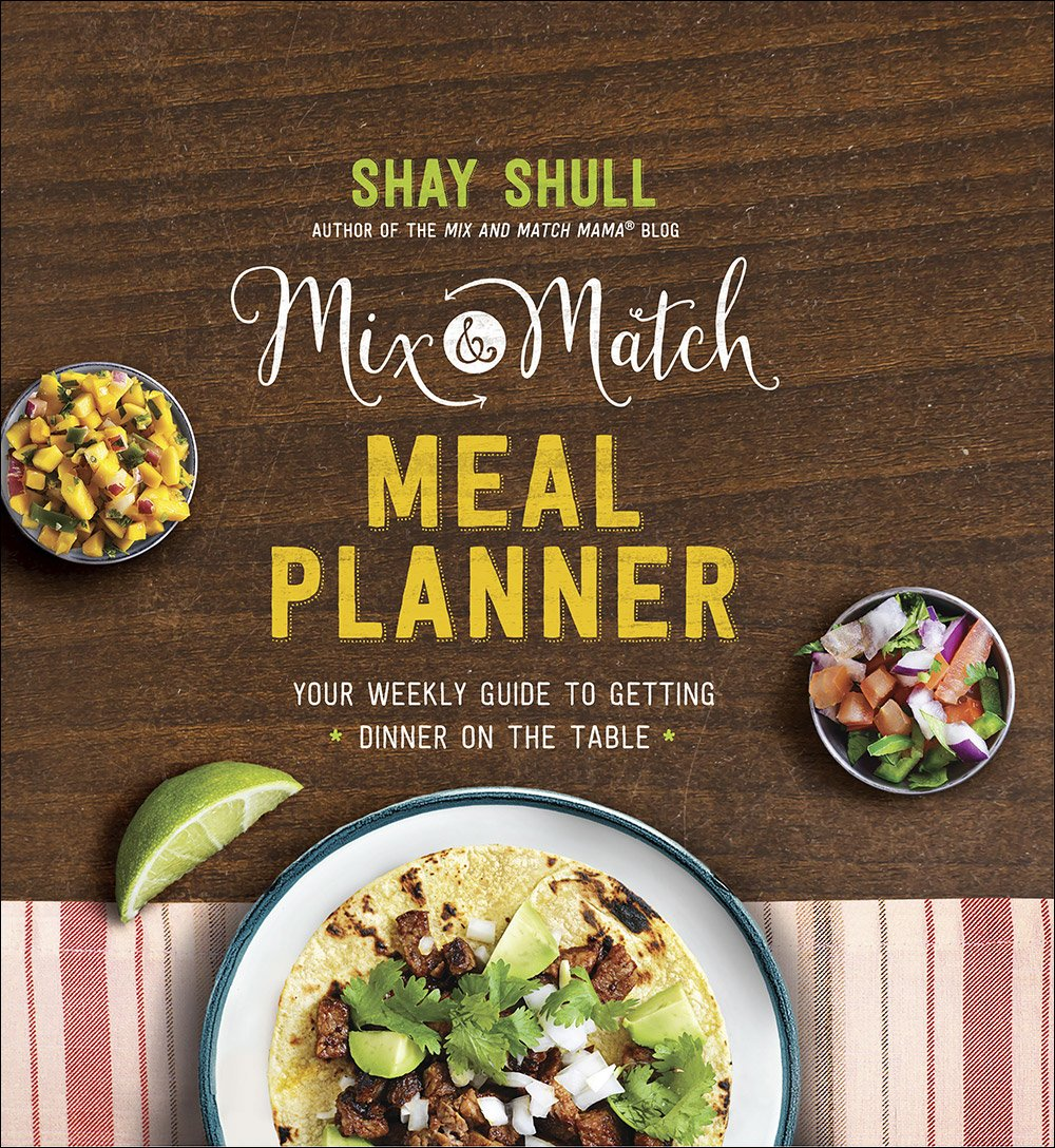 Mix And Match Meal Planner: Your Weekly Guide To Getting Dinner On The Table  (Mix And Match Mama): Shay Shull: 9780736966115: Amazon.com: Books