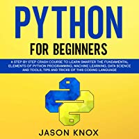 Python for Beginners: A Step by Step Crash Course to Learn Smarter the Fundamental Elements of Python Programming, Machine Learning, Data Science and Tools, Tips and Tricks of This Coding Language