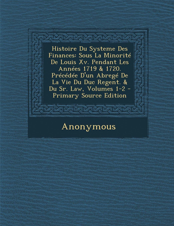 Histoire Du Systeme Des Finances: Sous La Minorité De Louis Xv. Pendant Les Années 1719 & 1720. Précédée D'un Abregé De La Vie Du Duc Regent. & Du Sr. Law, Volumes 1-2 (French Edition) ebook