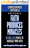 Faith Produces Miracles!: 8 True Life Events To Increase Your Faith!