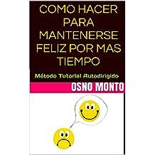 COMO HACER PARA MANTENERSE FELIZ POR MAS TIEMPO: Método Tutorial Autodirigido (Gerencia Del Buen Vivir nº 2) (Spanish Edition) Dec 7, 2013