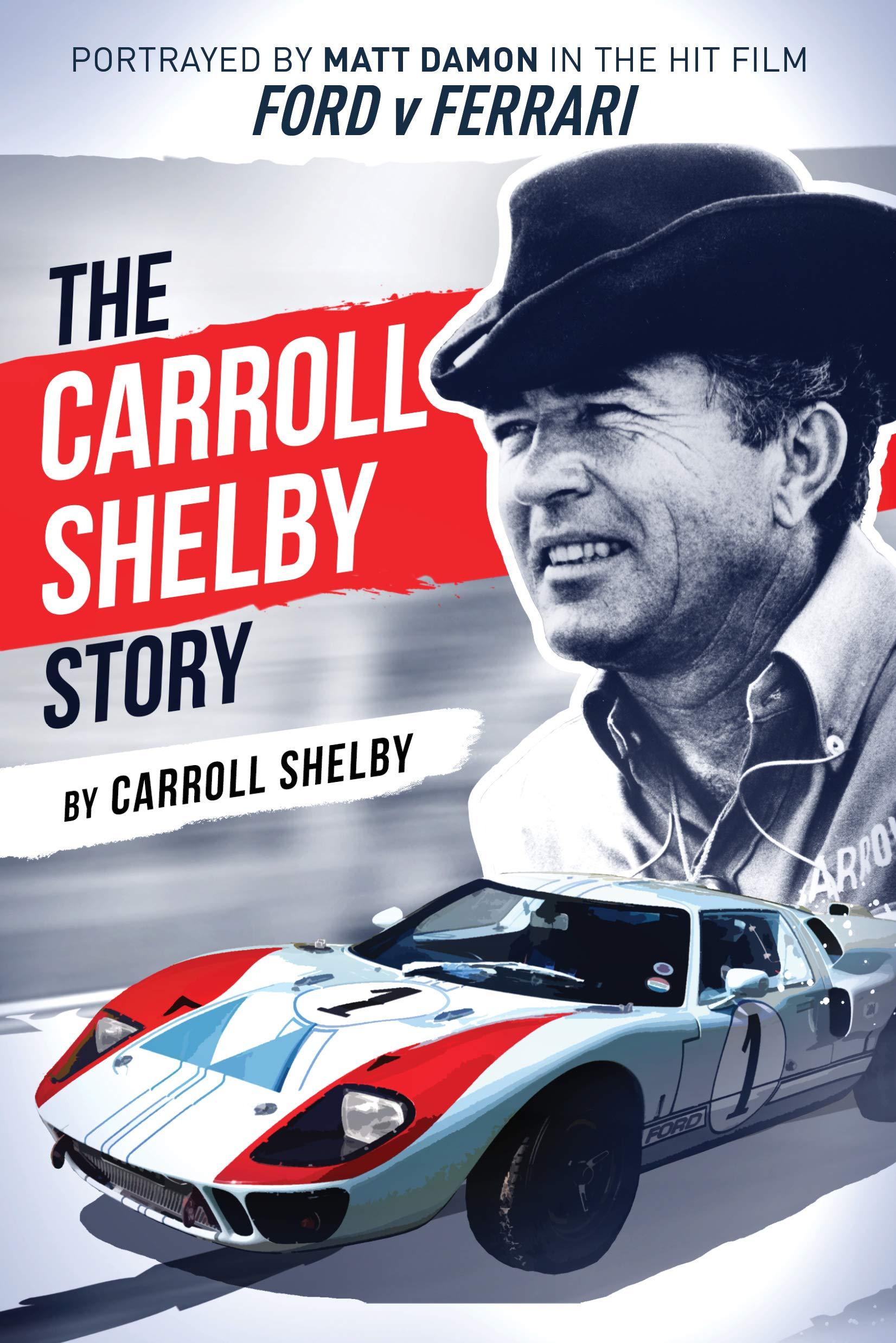 The Carroll Shelby Story Portrayed By Matt Damon In The Hit Film Ford V Ferrari Carroll Shelby 9781631682872 Amazon Com Books