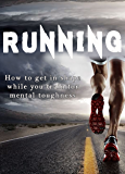 RUNNING : How to get in shape while you train for mental toughness: The beginner guide to total body fitness (Build a Better Self Book 1) (English Edition)