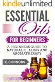 Essential Oils for Beginners: A Beginners Guide to Natural Healing and Aromatherapy
