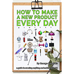 How to Make a New Product Every Day: A Guide to Creating Anything and Making More of It