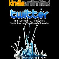 Twitter: Master Twitter Marketing - Twitter Advertising, Small Business & Branding (Twitter, Social Media, Small Business)