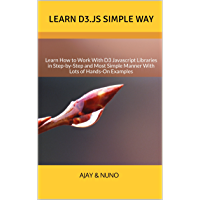 Learn D3.js Simple Way: Learn How to Work With D3 Javascript Libraries in Step-by-Step and Most Simple Manner With Lots of Hands-On Examples (English Edition)