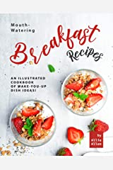 Mouth-Watering Breakfast Recipes: An Illustrated Cookbook of Wake-You-Up Dish Ideas! Kindle Edition