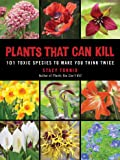 Plants That Can Kill: 101 Toxic Species to Make You Think Twice