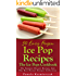 50 Easy Frozen Ice Pop Recipes – The Ice Pops Cookbook (The Summer Dessert Recipes And The Best Dessert Recipes Collection 4)