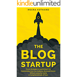 The Blog Startup: Proven Strategies to Launch Smart and Exponentially Grow Your Audience, Brand, and Income without…