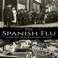 The Spanish Flu: A History from Beginning to End (Pandemic History, Book 2)