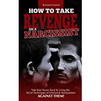 HOW TO TAKE REVENGE ON A NARCISSIST: Take your power back by using the secret techniques...
