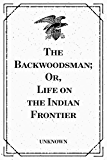 The Backwoodsman; Or, Life on the Indian Frontier (English Edition)