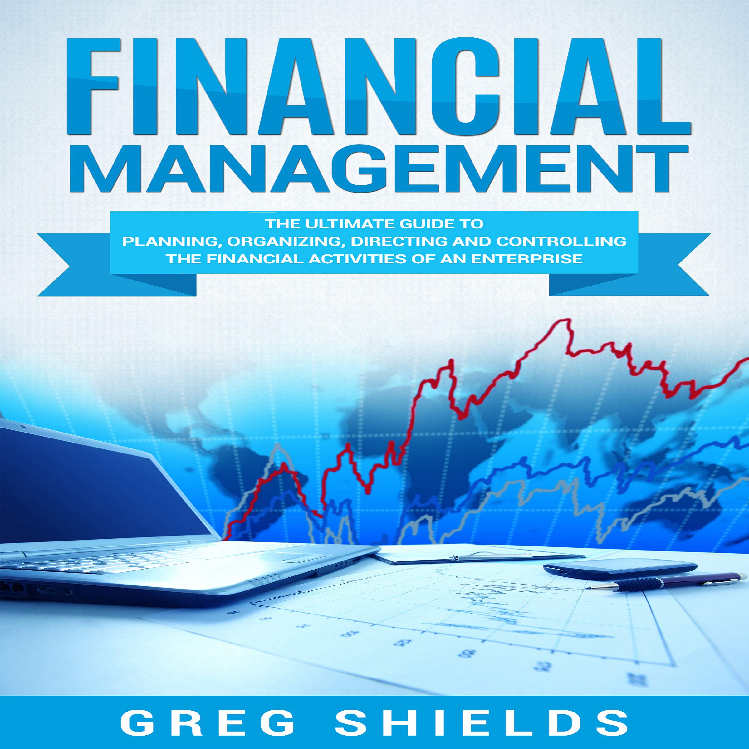Financial Management  The Ultimate Guide To Planning Organizing Directing And Controlling The Financial Activities Of An Enterprise