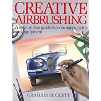 Creative Airbrushing: A Step-By-Step Guide to Techniques, Skills, and Equipment