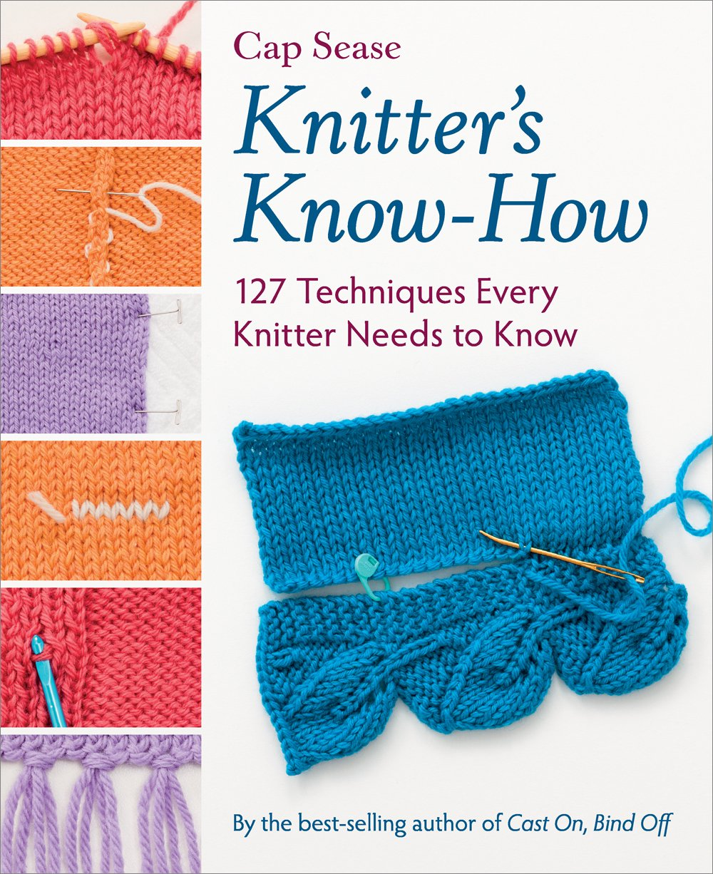 Knitter's Know-How: 127 Techniques Every Knitter Needs to Know: Cap Sease:  0744527113750: Amazon.com: Books