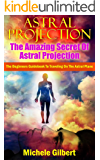 Astral Projection:The Amazing Secret Of Astral Projection: The Beginners Guidebook To Traveling On The Astral Plane (Astral Projection Techniques,Astral Projection,Expand Your Consciousness)