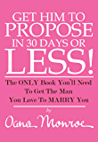 Get Him To Propose, In 30 Days Or Less! The Only Book You'll Need To Get The Man You Love To Marry You.