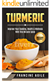 Turmeric: Improve Your Cooking, Health & Wellness with This Miracle Spice