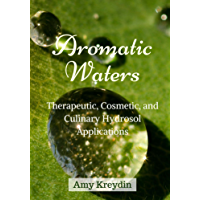 Aromatic Waters: Therapeutic, Cosmetic, and Culinary Hydrosol Applications (English Edition)