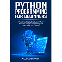 Python Programming For Beginners: The Ultimate Step-By-Step Guide to Master the Basics of Python Programming with…