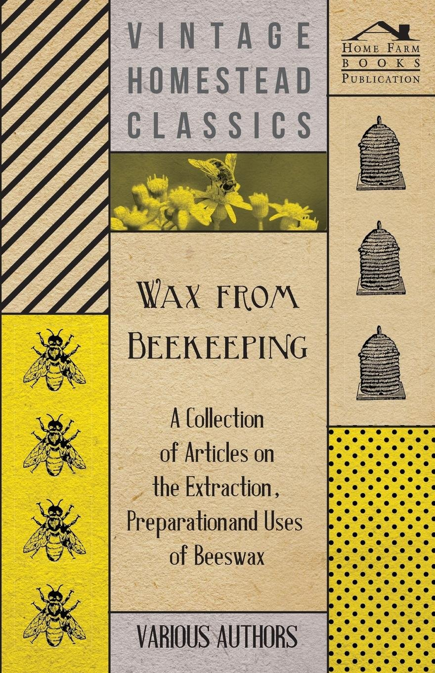 Wax from Beekeeping - A Collection of Articles on the Extraction, Preparation and Uses of Beeswax PDF